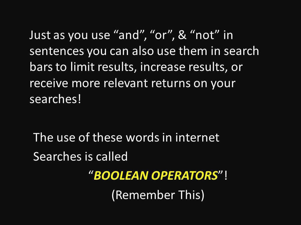 Just as you use and, or, & not in sentences you can also use them in search bars to limit results, increase results, or receive more relevant returns on your searches.