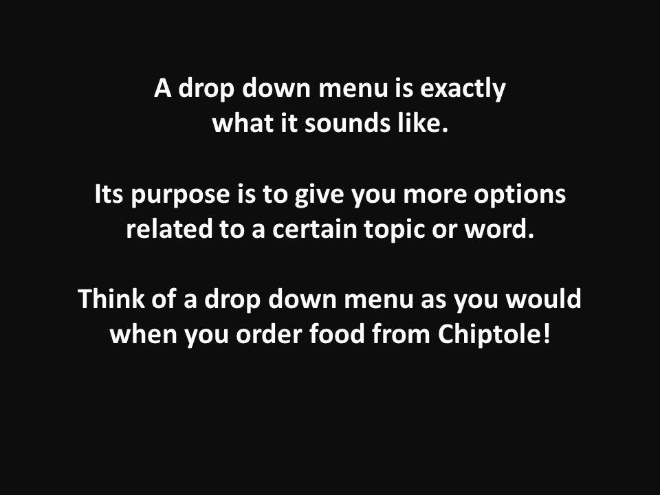 A drop down menu is exactly what it sounds like.