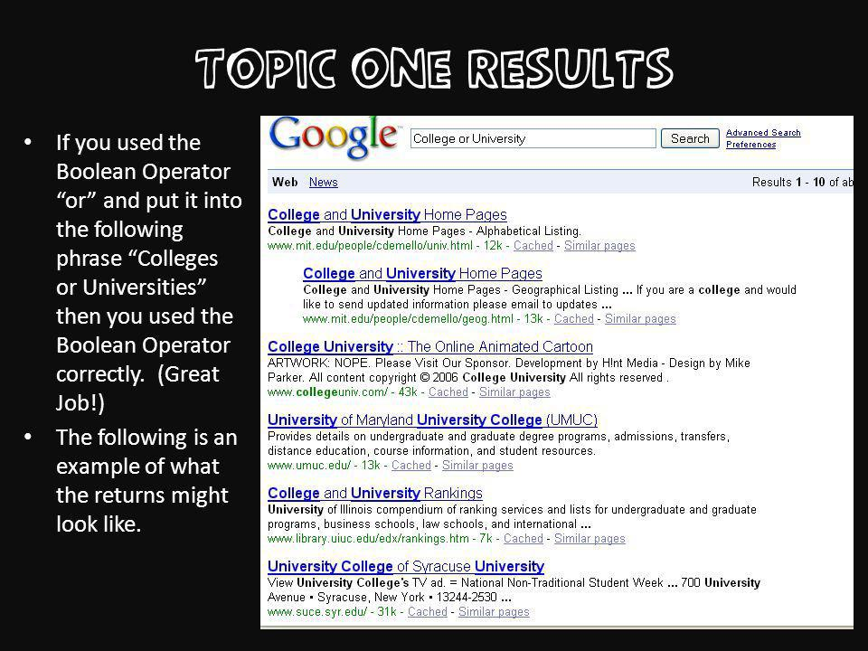 Topic one Results If you used the Boolean Operator or and put it into the following phrase Colleges or Universities then you used the Boolean Operator correctly.