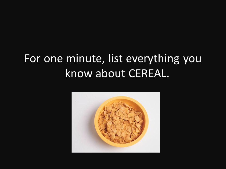 For one minute, list everything you know about CEREAL.