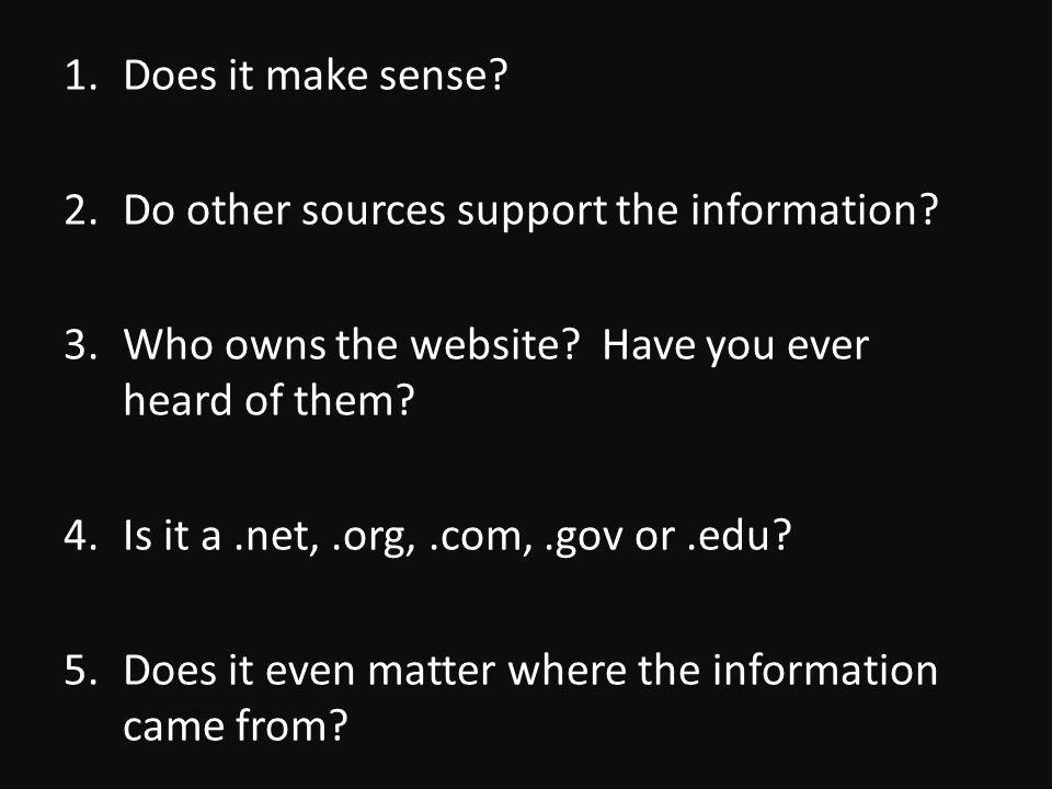 1.Does it make sense. 2.Do other sources support the information.