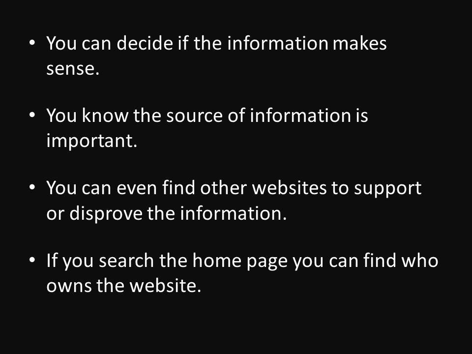 You can decide if the information makes sense. You know the source of information is important.