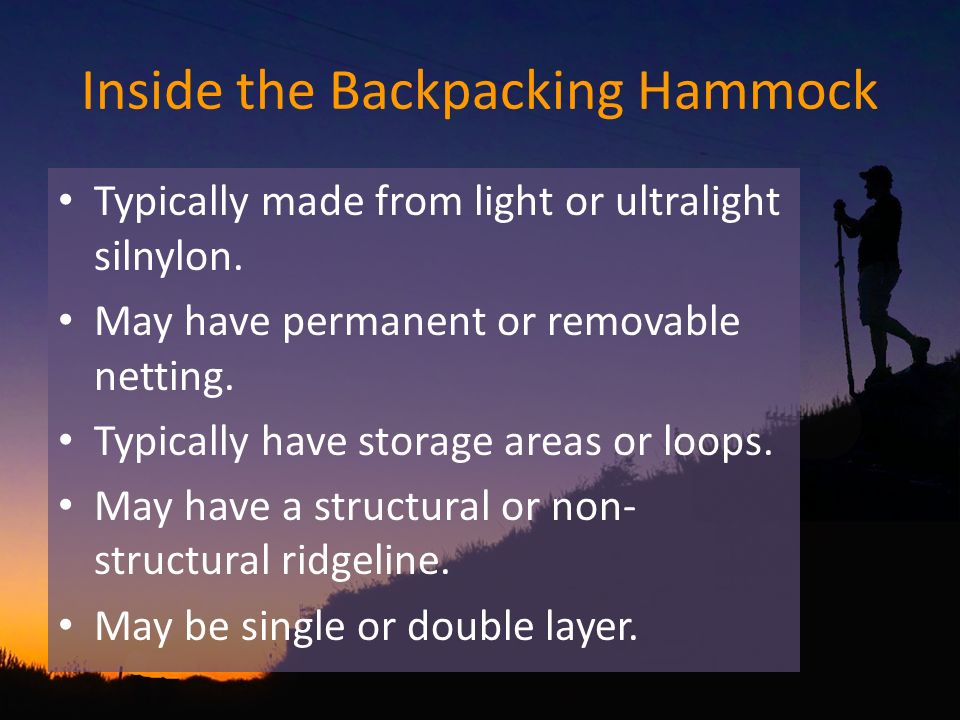 Inside the Backpacking Hammock Typically made from light or ultralight silnylon. May have permanent or removable netting. Typically have storage areas