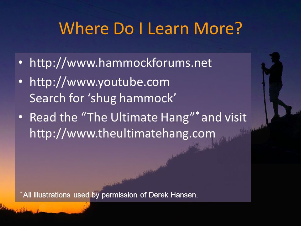 Where Do I Learn More? http://www.hammockforums.net http://www.youtube.com Search for shug hammock Read the The Ultimate Hang * and visit http://www.t