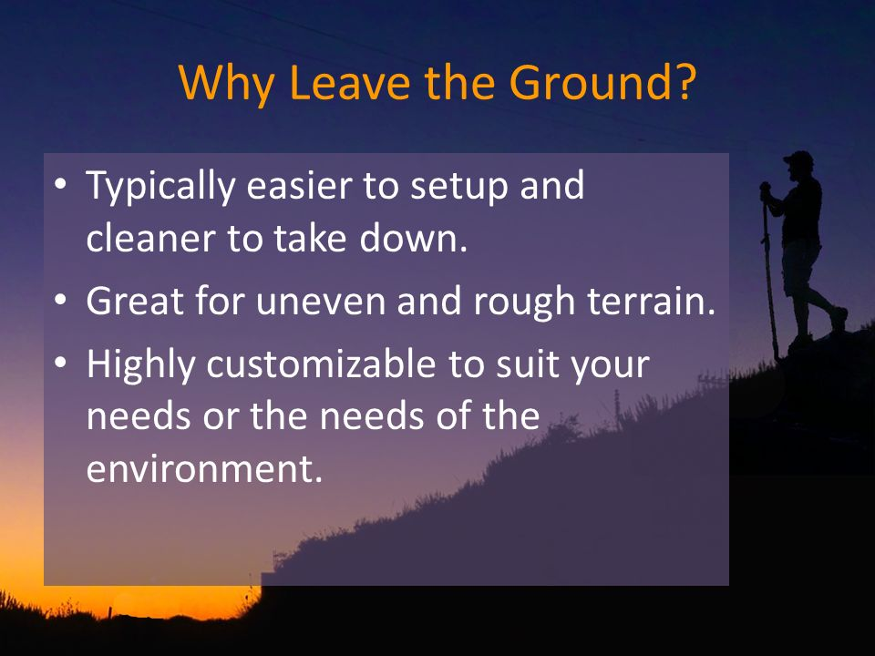 Why Leave the Ground? Typically easier to setup and cleaner to take down. Great for uneven and rough terrain. Highly customizable to suit your needs o