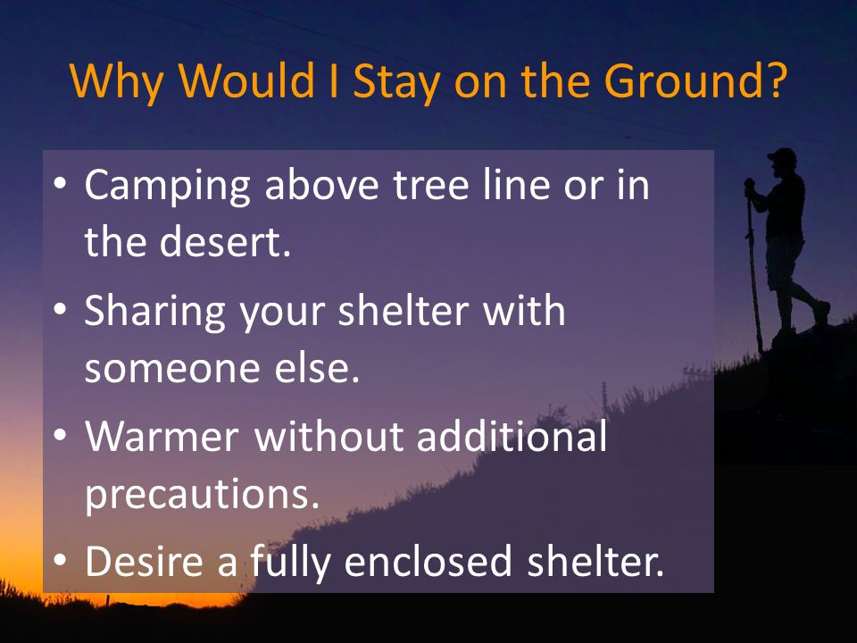 Why Would I Stay on the Ground? Camping above tree line or in the desert. Sharing your shelter with someone else. Warmer without additional precaution