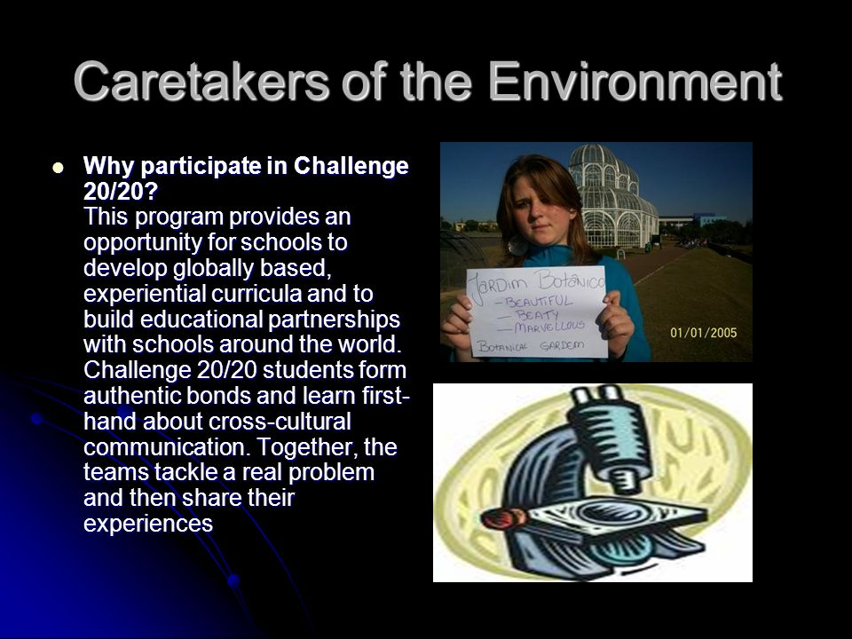 Caretakers of the Environment Why participate in Challenge 20/20? This program provides an opportunity for schools to develop globally based, experien
