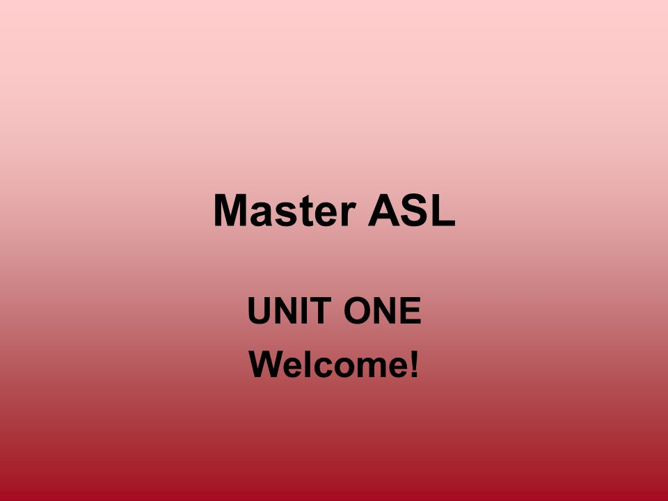 Master ASL UNIT ONE Welcome!