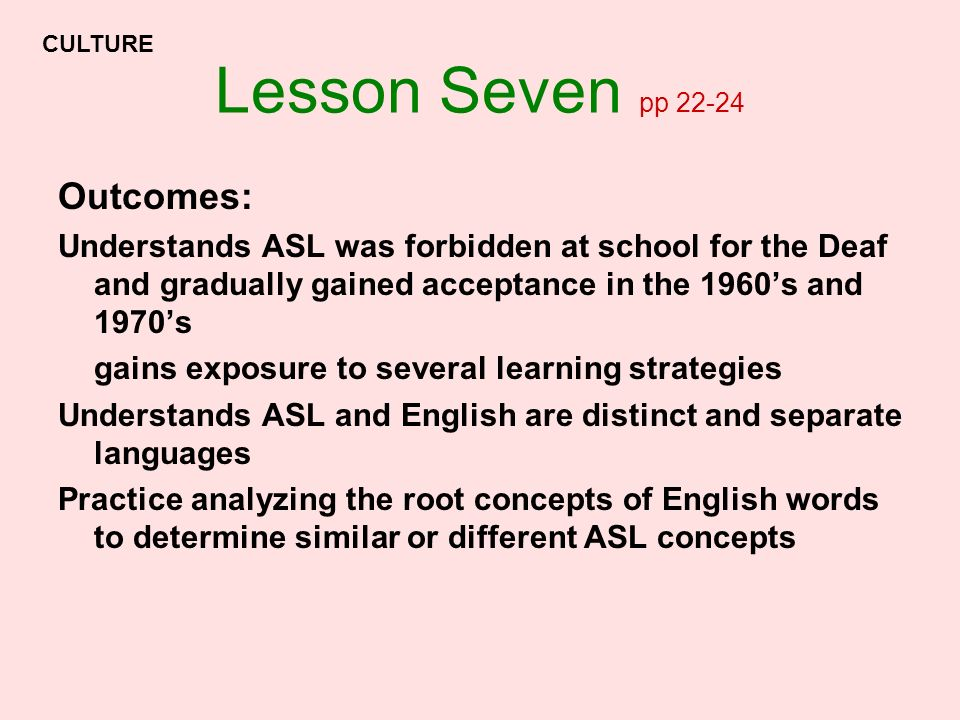 Lesson Seven pp 22-24 Outcomes: Understands ASL was forbidden at school for the Deaf and gradually gained acceptance in the 1960s and 1970s gains expo