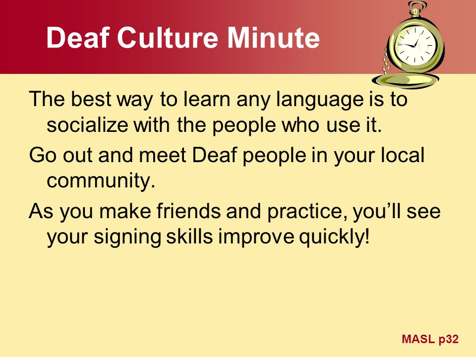 Deaf Culture Minute The best way to learn any language is to socialize with the people who use it. Go out and meet Deaf people in your local community