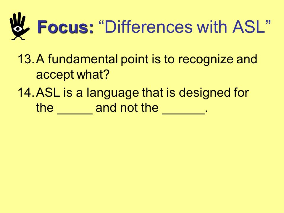 13.A fundamental point is to recognize and accept what? 14.ASL is a language that is designed for the _____ and not the ______. Focus: Focus: Differen