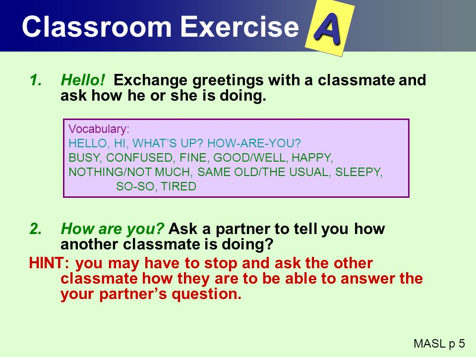 Classroom Exercise 1.Hello! Exchange greetings with a classmate and ask how he or she is doing. 2.How are you? Ask a partner to tell you how another c