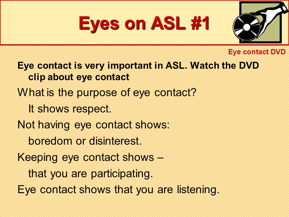 Eyes on ASL #1 Eye contact is very important in ASL. Watch the DVD clip about eye contact What is the purpose of eye contact? It shows respect. Not ha