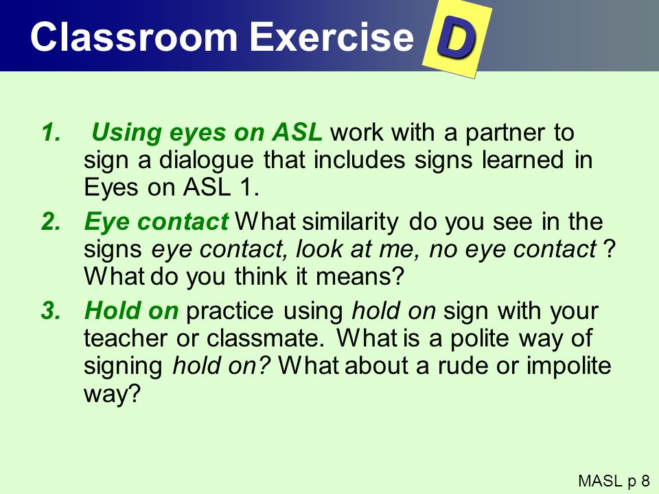 Classroom Exercise 1. Using eyes on ASL work with a partner to sign a dialogue that includes signs learned in Eyes on ASL 1. 2.Eye contact What simila