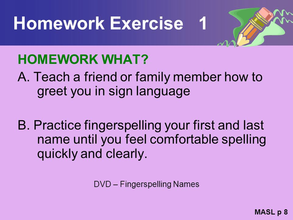Homework Exercise 1 HOMEWORK WHAT? A. Teach a friend or family member how to greet you in sign language B. Practice fingerspelling your first and last