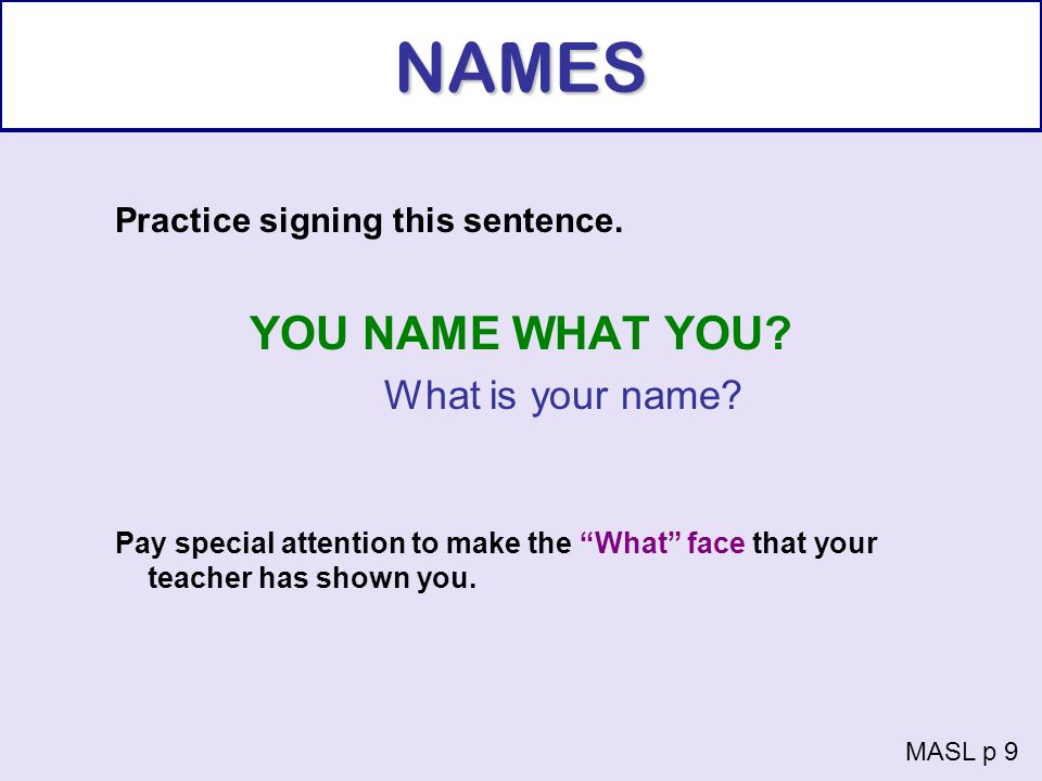NAMES Practice signing this sentence. YOU NAME WHAT YOU? What is your name? Pay special attention to make the What face that your teacher has shown yo