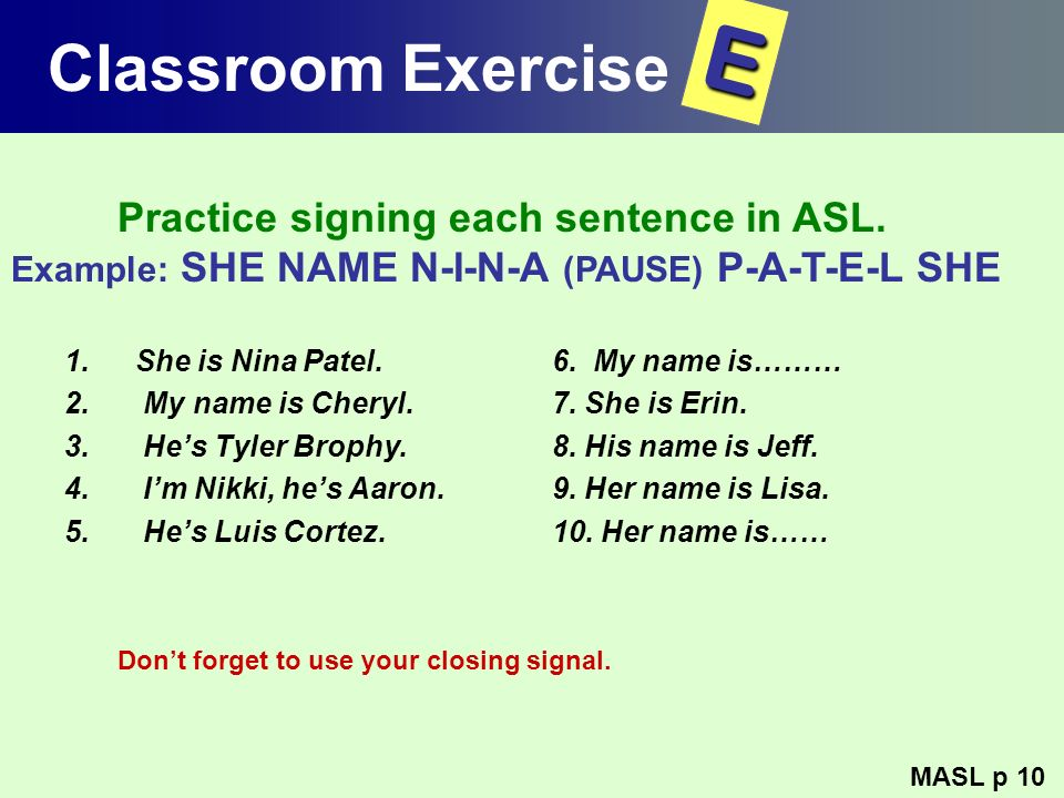 Classroom Exercise 1.She is Nina Patel. 2. My name is Cheryl. 3. Hes Tyler Brophy. 4. Im Nikki, hes Aaron. 5. Hes Luis Cortez. 6. My name is……… 7. She