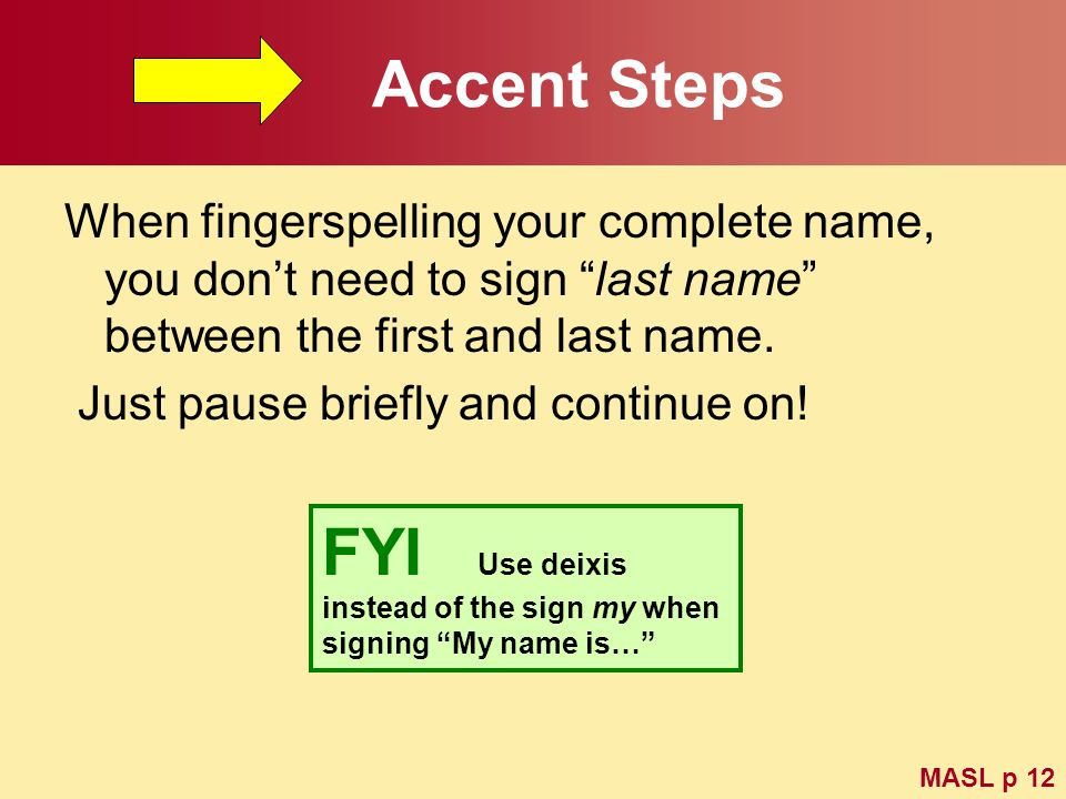 Accent Steps When fingerspelling your complete name, you dont need to sign last name between the first and last name. Just pause briefly and continue