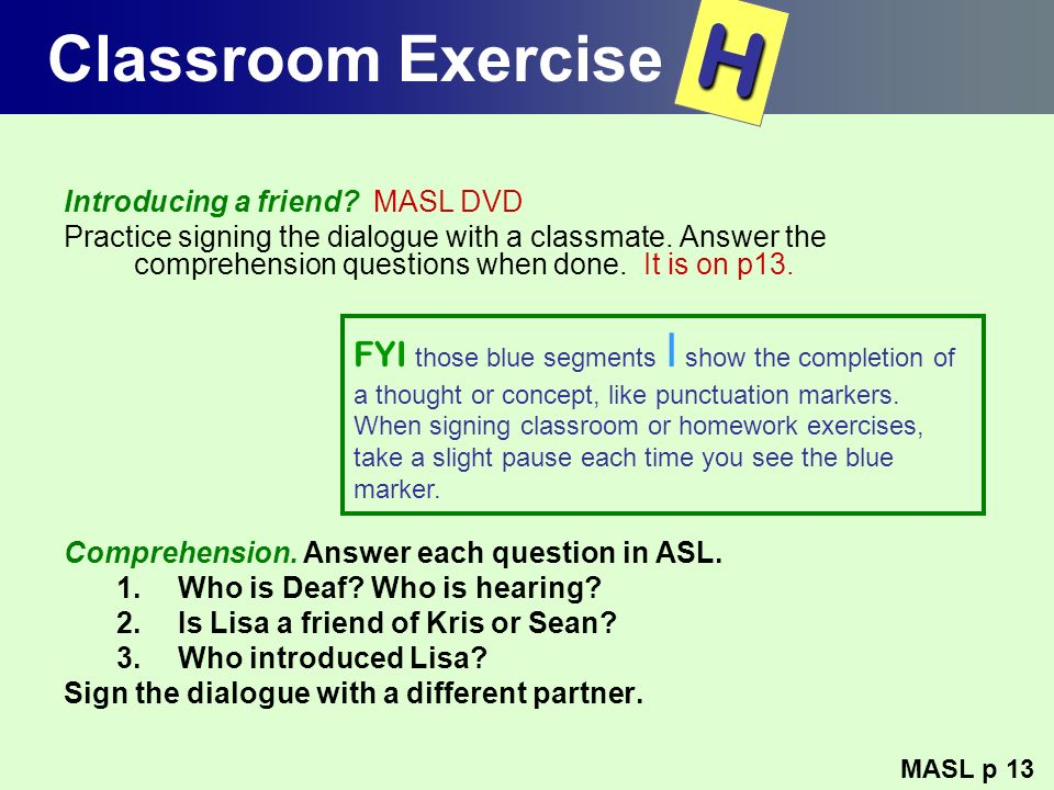Classroom Exercise Introducing a friend? MASL DVD Practice signing the dialogue with a classmate. Answer the comprehension questions when done. It is