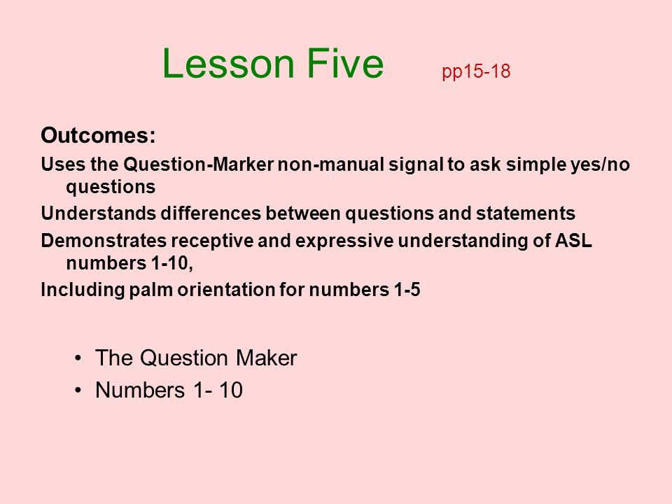 Lesson Five pp15-18 Outcomes: Uses the Question-Marker non-manual signal to ask simple yes/no questions Understands differences between questions and