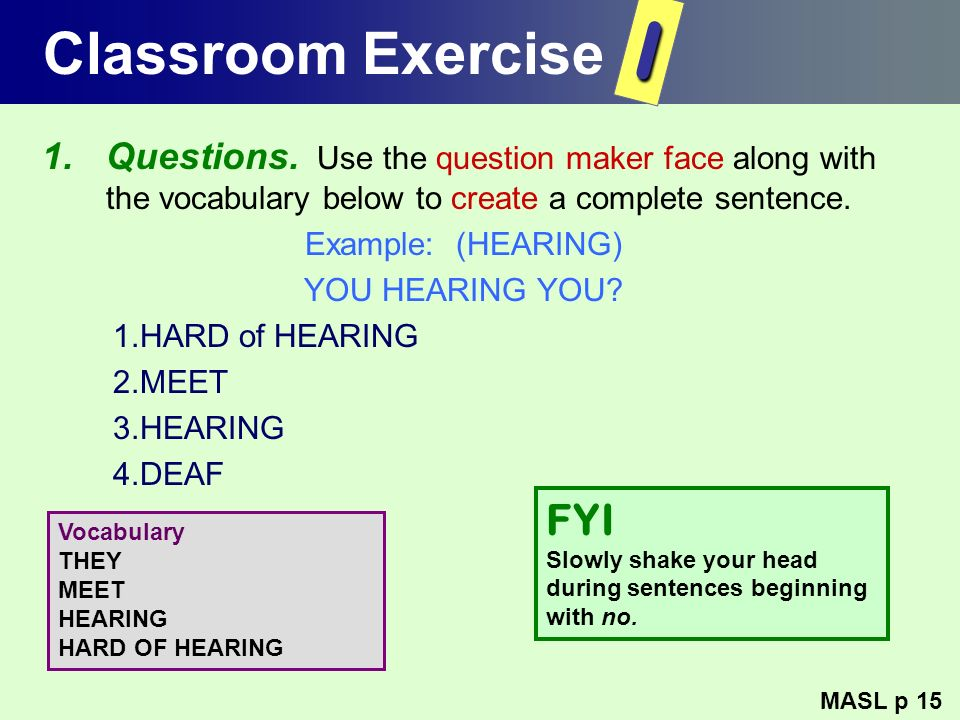 Classroom Exercise 1.Questions. Use the question maker face along with the vocabulary below to create a complete sentence. Example: (HEARING) YOU HEAR