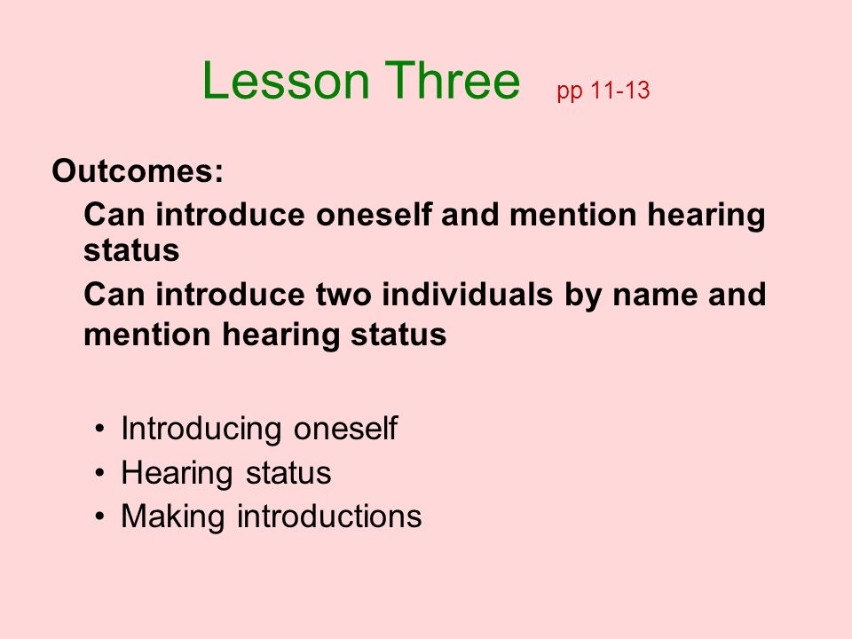 Lesson Three pp 11-13 Outcomes: Can introduce oneself and mention hearing status Can introduce two individuals by name and mention hearing status Intr