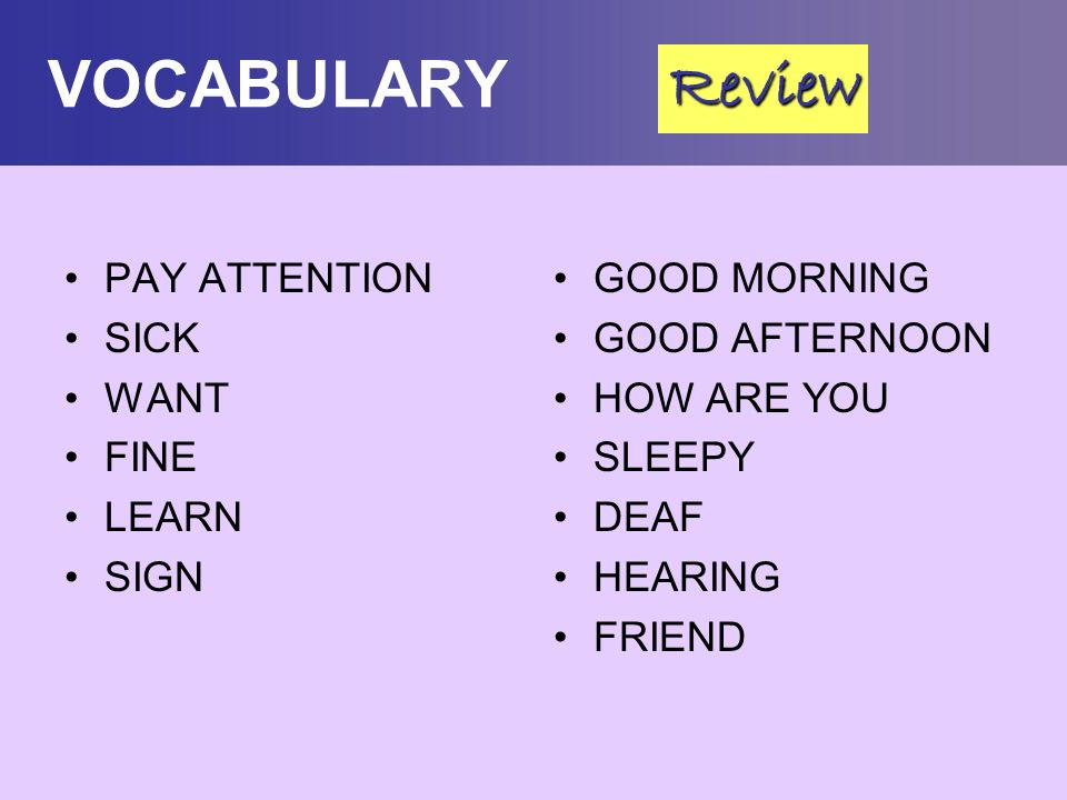 VOCABULARY PAY ATTENTION SICK WANT FINE LEARN SIGN GOOD MORNING GOOD AFTERNOON HOW ARE YOU SLEEPY DEAF HEARING FRIEND Review