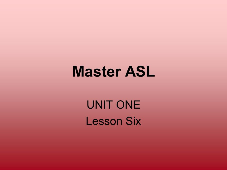Master ASL UNIT ONE Lesson Six