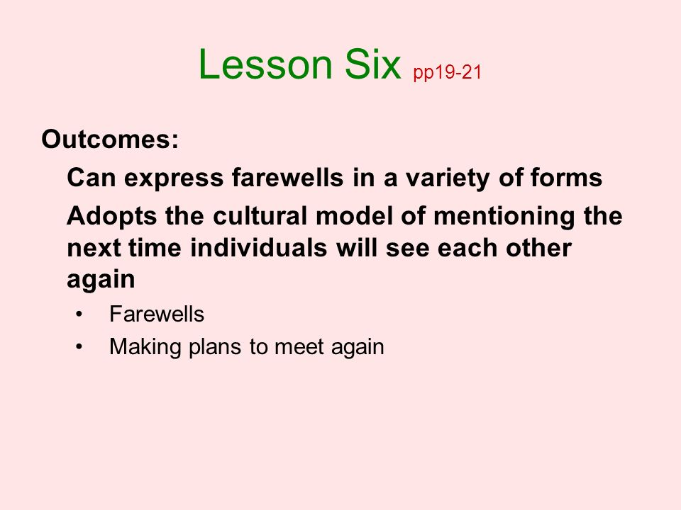 Lesson Six pp19-21 Outcomes: Can express farewells in a variety of forms Adopts the cultural model of mentioning the next time individuals will see ea