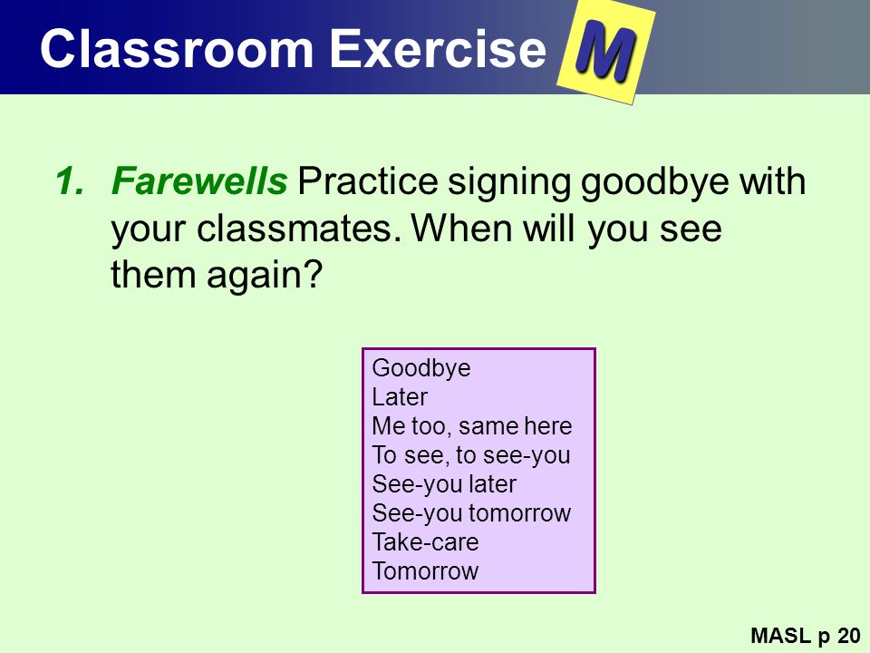 Classroom Exercise 1.Farewells Practice signing goodbye with your classmates. When will you see them again? MASL p 20 M Goodbye Later Me too, same her