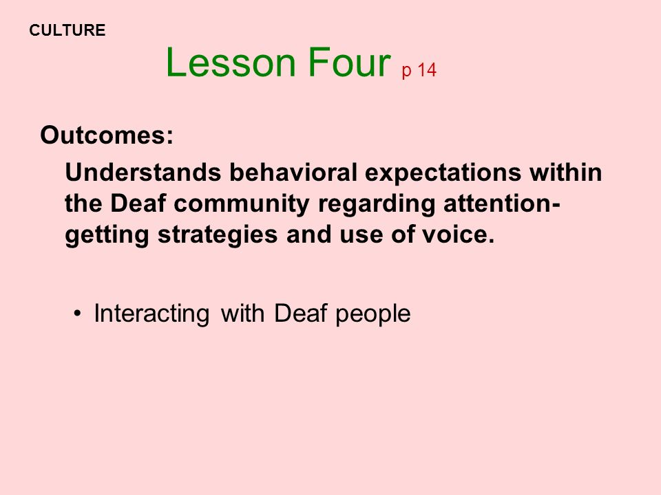 Lesson Four p 14 Outcomes: Understands behavioral expectations within the Deaf community regarding attention- getting strategies and use of voice. Int