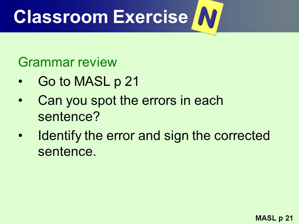 Classroom Exercise Grammar review Go to MASL p 21 Can you spot the errors in each sentence? Identify the error and sign the corrected sentence. MASL p