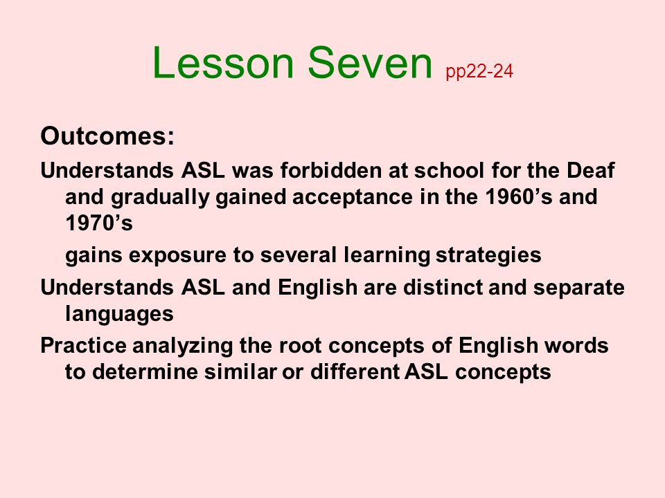 Lesson Seven pp22-24 Outcomes: Understands ASL was forbidden at school for the Deaf and gradually gained acceptance in the 1960s and 1970s gains expos