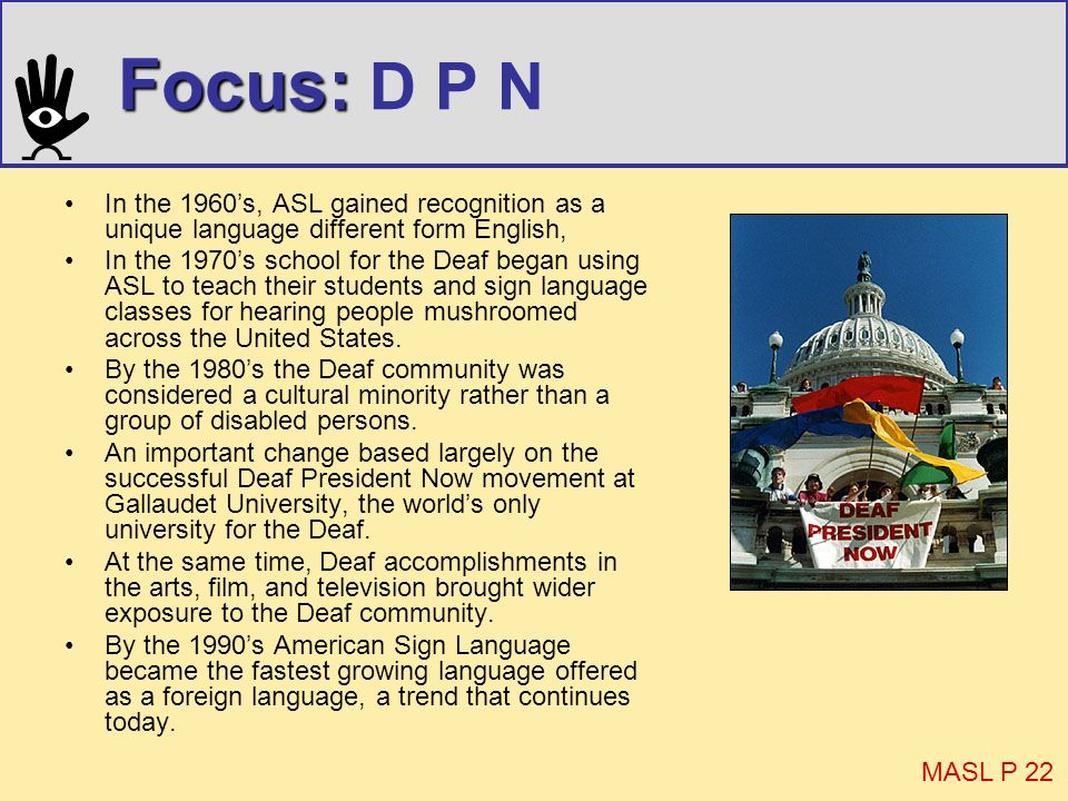 Focus: Focus: D P N In the 1960s, ASL gained recognition as a unique language different form English, In the 1970s school for the Deaf began using ASL