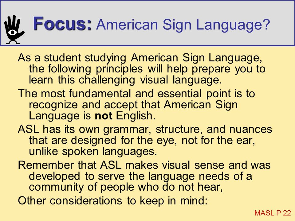 Focus: Focus: American Sign Language? As a student studying American Sign Language, the following principles will help prepare you to learn this chall