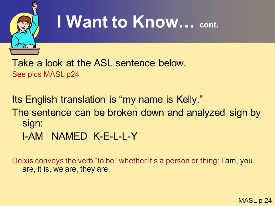 I Want to Know… cont. Take a look at the ASL sentence below. See pics MASL p24 Its English translation is my name is Kelly. The sentence can be broken