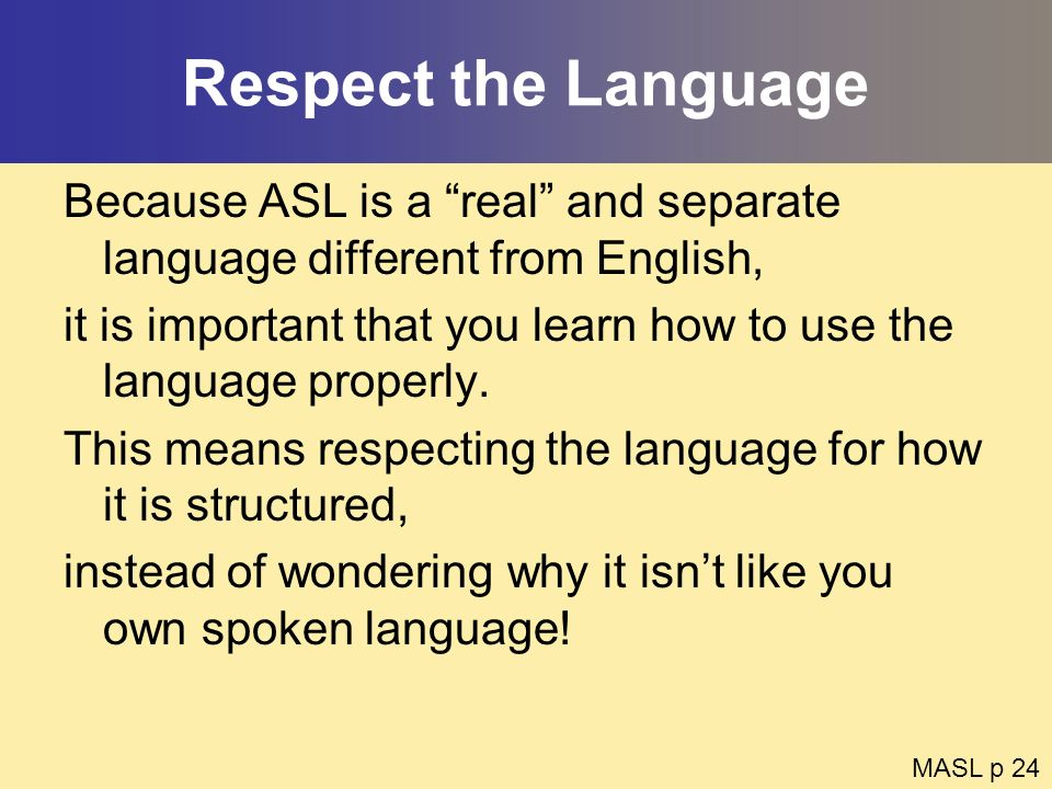 Respect the Language Because ASL is a real and separate language different from English, it is important that you learn how to use the language proper