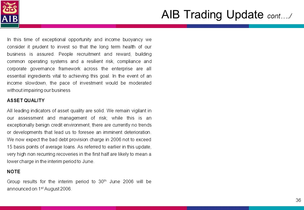 36 AIB Trading Update cont…./ In this time of exceptional opportunity and income buoyancy we consider it prudent to invest so that the long term health of our business is assured.