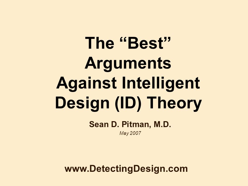 The Best Arguments Against Intelligent Design (ID) Theory Sean D. Pitman, M.D. May 2007 www.DetectingDesign.com