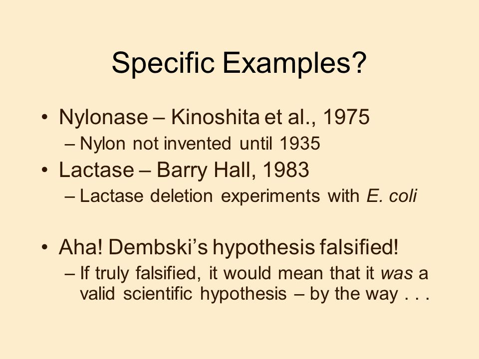 Specific Examples? Nylonase – Kinoshita et al., 1975 –Nylon not invented until 1935 Lactase – Barry Hall, 1983 –Lactase deletion experiments with E. c