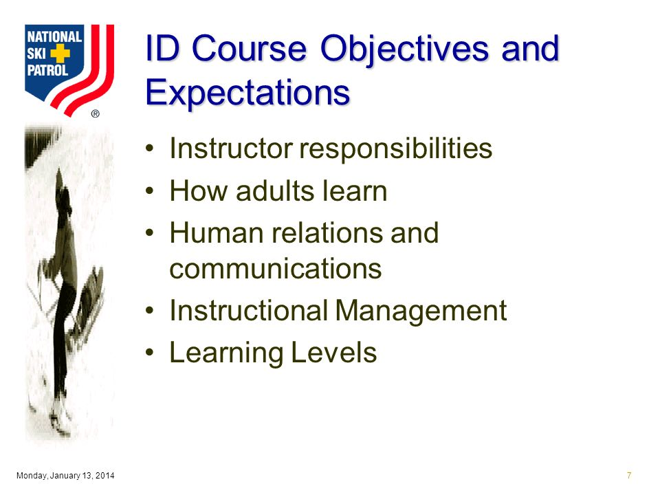 Monday, January 13, 20147 ID Course Objectives and Expectations Instructor responsibilities How adults learn Human relations and communications Instructional Management Learning Levels