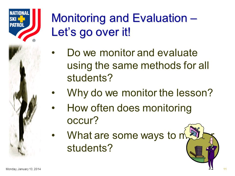 Monday, January 13, 201411 Monitoring and Evaluation – Lets go over it! Do we monitor and evaluate using the same methods for all students? Why do we