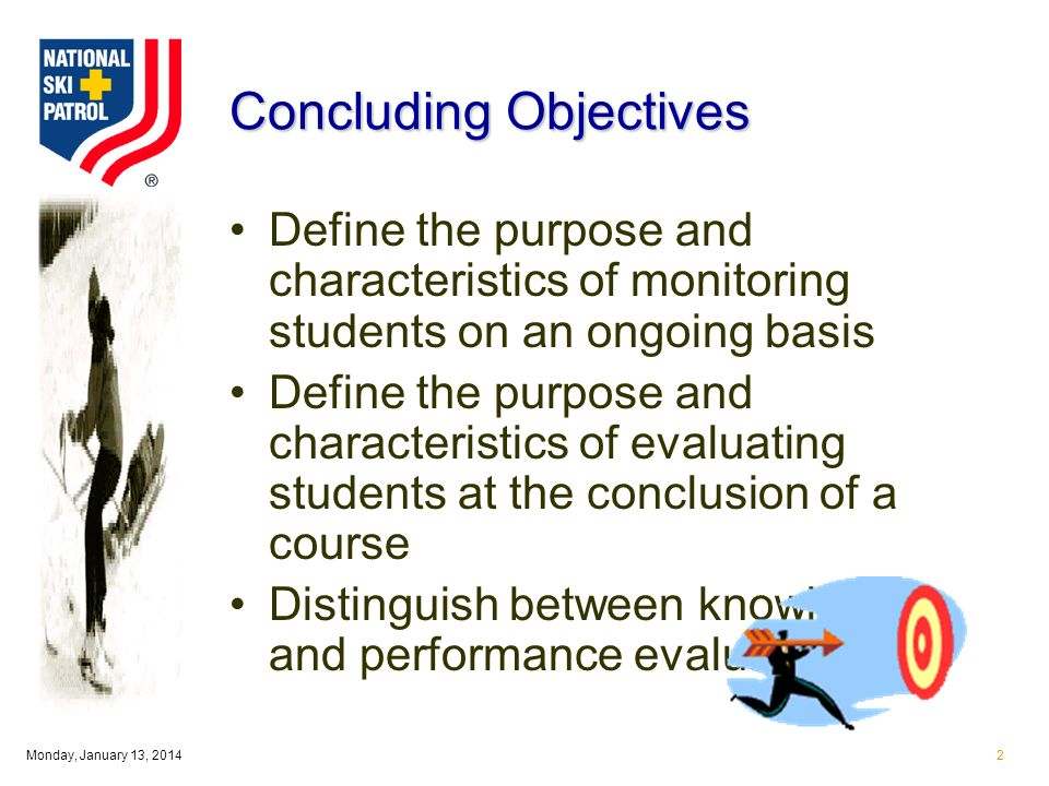 Monday, January 13, 20142 Concluding Objectives Define the purpose and characteristics of monitoring students on an ongoing basis Define the purpose and characteristics of evaluating students at the conclusion of a course Distinguish between knowledge and performance evaluations