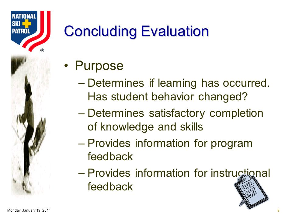 Monday, January 13, 20148 Concluding Evaluation Purpose –Determines if learning has occurred. Has student behavior changed? –Determines satisfactory c