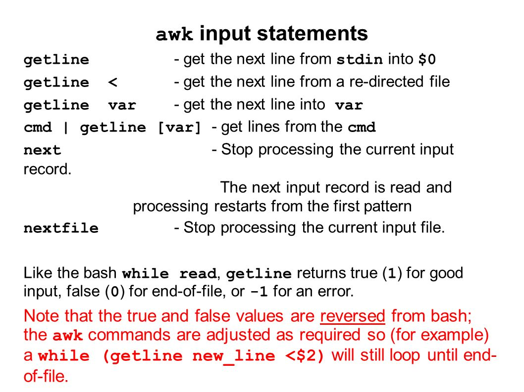 awk input statements getline- get the next line from stdin into $0 getline <- get the next line from a re-directed file getline var- get the next line into var cmd | getline [var]- get lines from the cmd next- Stop processing the current input record.