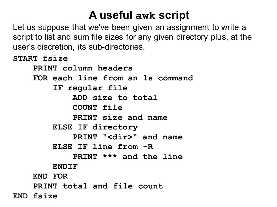 A useful awk script Let us suppose that we ve been given an assignment to write a script to list and sum file sizes for any given directory plus, at the user s discretion, its sub-directories.