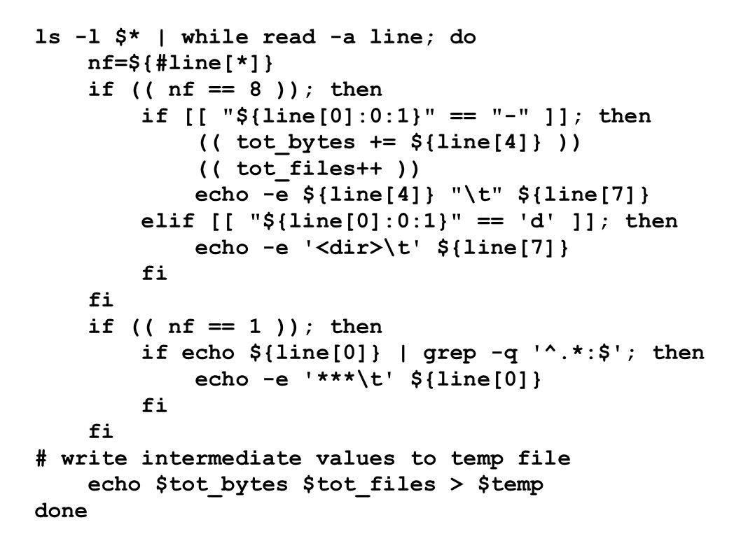 ls -l $* | while read -a line; do nf=${#line[*]} if (( nf == 8 )); then if [[ ${line[0]:0:1} == - ]]; then (( tot_bytes += ${line[4]} )) (( tot_files++ )) echo -e ${line[4]} \t ${line[7]} elif [[ ${line[0]:0:1} == d ]]; then echo -e \t ${line[7]} fi if (( nf == 1 )); then if echo ${line[0]} | grep -q ^.*:$ ; then echo -e ***\t ${line[0]} fi # write intermediate values to temp file echo $tot_bytes $tot_files > $temp done
