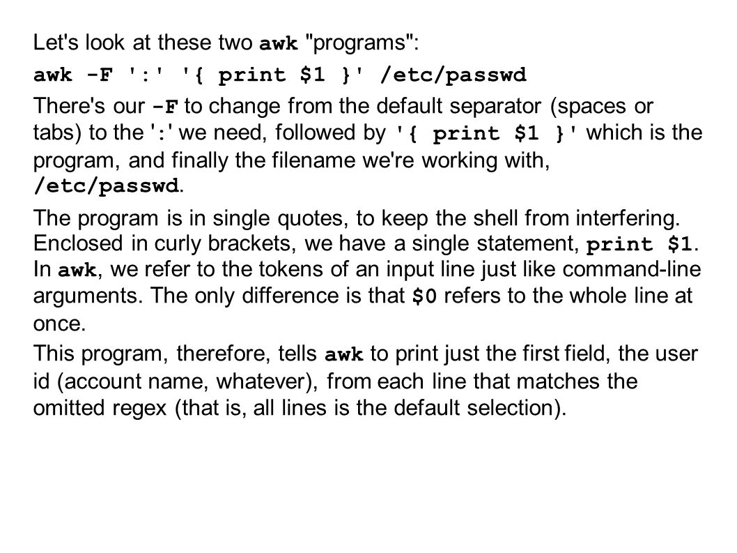 Let s look at these two awk programs : awk -F : { print $1 } /etc/passwd There s our -F to change from the default separator (spaces or tabs) to the : we need, followed by { print $1 } which is the program, and finally the filename we re working with, /etc/passwd.