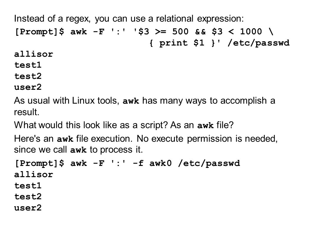 Instead of a regex, you can use a relational expression: [Prompt]$ awk -F : $3 >= 500 && $3 < 1000 \ { print $1 } /etc/passwd allisor test1 test2 user2 As usual with Linux tools, awk has many ways to accomplish a result.