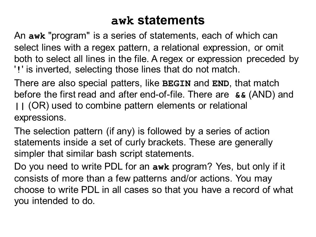 awk statements An awk program is a series of statements, each of which can select lines with a regex pattern, a relational expression, or omit both to select all lines in the file.